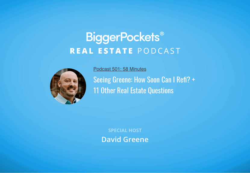 BiggerPockets Podcast 501: Seeing Greene: How Soon Can I Refi? + 11 Other Real Estate Questions