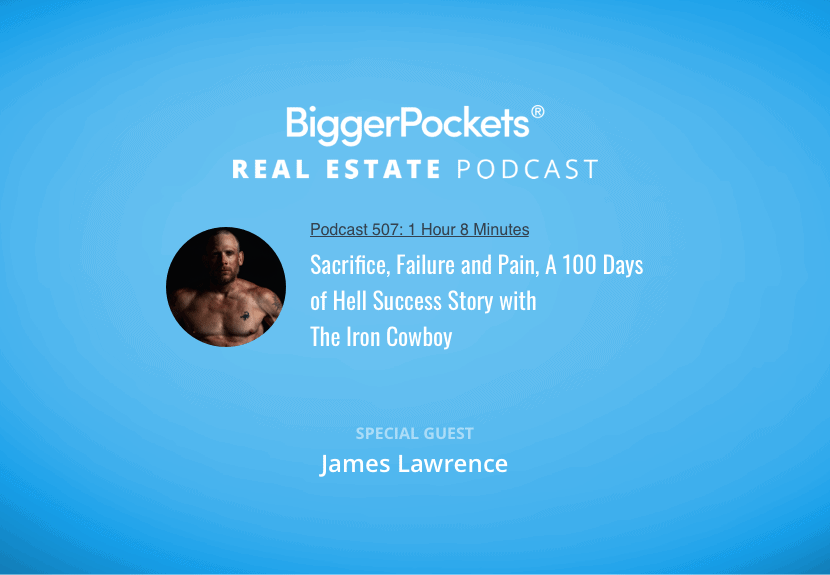 BiggerPockets Podcast 507: Sacrifice, Failure and Pain, A 100 Days of Hell Success Story with The Iron Cowboy